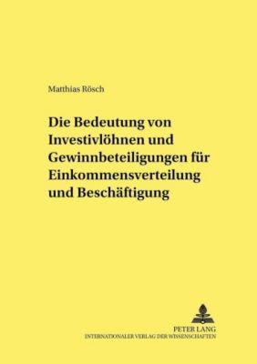 Die Bedeutung von Investivlöhnen und Gewinnbeteiligungen für Einkommensverteilung und Beschäftigung, Matthias Rösch