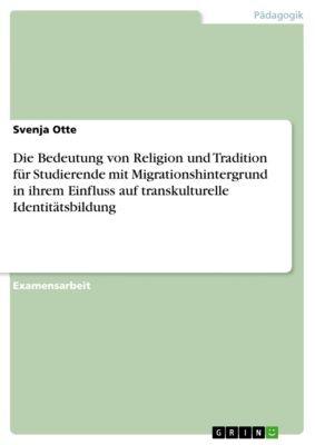 Die Bedeutung von Religion und Tradition für Studierende mit Migrationshintergrund in ihrem Einfluss auf transkulturelle Identitätsbildung, Svenja Otte