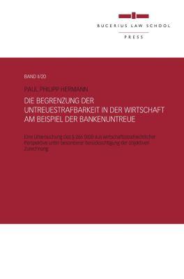 Die Begrenzung der Untreuestrafbarkeit in der Wirtschaft  am Beispiel der Bankenuntreue, Paul Philipp Hermann