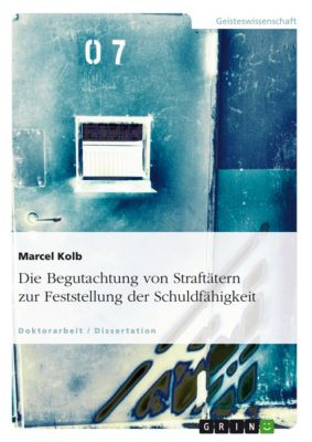Die Begutachtung von Straftätern zur Feststellung der Schuldfähigkeit, Marcel Kolb
