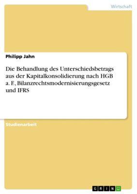Die Behandlung des Unterschiedsbetrags aus der Kapitalkonsolidierung nach HGB a. F., Bilanzrechtsmodernisierungsgesetz und IFRS, Philipp Jahn
