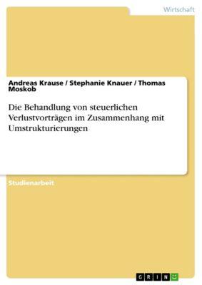 Die Behandlung von steuerlichen Verlustvorträgen im Zusammenhang mit Umstrukturierungen, Andreas Krause, Stephanie Knauer, Thomas Moskob