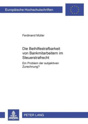 Die Beihilfestrafbarkeit von Bankmitarbeitern im Steuerstrafrecht - ein Problem der subjektiven Zurechnung?, Ferdinand Müller