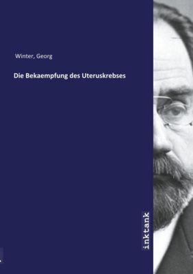 Die Bekaempfung des Uteruskrebses - Georg Winter |