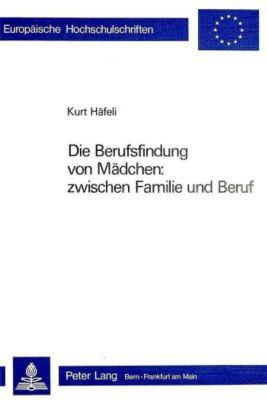 Die Berufsfindung von Mädchen: zwischen Familie und Beruf - Kurt Häfeli  