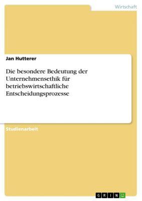 Die besondere Bedeutung der Unternehmensethik für betriebswirtschaftliche Entscheidungsprozesse, Jan Hutterer