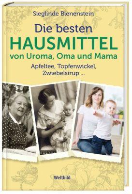 Die besten Hausmittel von Uroma, Oma und Mama, Sieglinde Bienenstein