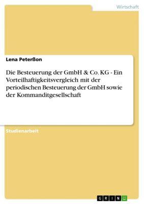 Die Besteuerung der GmbH & Co. KG - Ein Vorteilhaftigkeitsvergleich mit der periodischen Besteuerung der GmbH sowie der Kommanditgesellschaft, Lena Peterßon