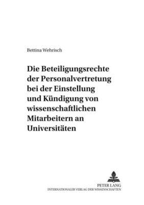 Die Beteiligungsrechte der Personalvertretung bei der Einstellung und Kündigung von wissenschaftlichen Mitarbeitern an Universitäten, Bettina Wehrisch