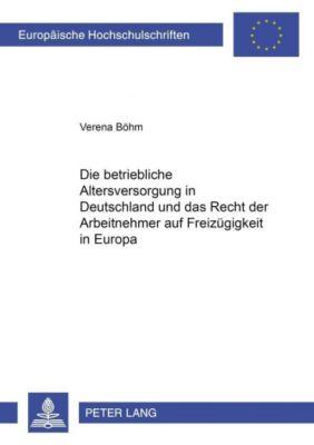 Die betriebliche Altersversorgung in Deutschland und das Recht der Arbeitnehmer auf Freizügigkeit in Europa, Verena Böhm