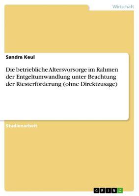 Die betriebliche Altersvorsorge im Rahmen der Entgeltumwandlung    unter Beachtung der Riesterförderung (ohne Direktzusage), Sandra Keul