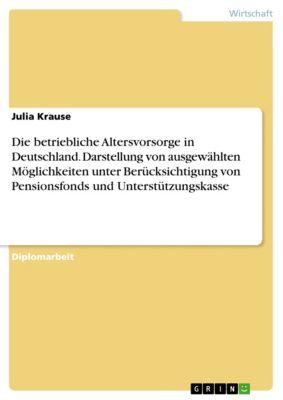Die betriebliche Altersvorsorge in Deutschland. Darstellung von ausgewählten Möglichkeiten unter Berücksichtigung von Pensionsfonds und Unterstützungskasse, Julia Krause