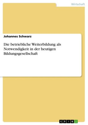 Die betriebliche Weiterbildung als Notwendigkeit in der heutigen Bildungsgesellschaft, Johannes Schwarz