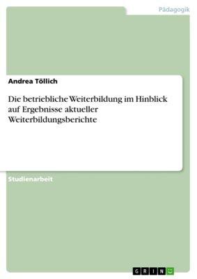 Die betriebliche Weiterbildung im Hinblick auf Ergebnisse aktueller Weiterbildungsberichte, Andrea Töllich