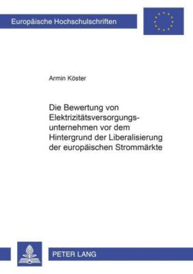 Die Bewertung von Elektrizitätsversorgungsunternehmen vor dem Hintergrund der Liberalisierung der europäischen Strommärkte, Armin Köster