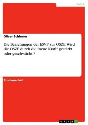 Die Beziehungen der ESVP zur OSZE. Wird die OSZE durch die neue Kraft gestärkt oder geschwächt ?, Oliver Schirmer