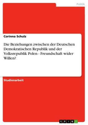 Die Beziehungen zwischen der Deutschen Demokratischen Republik und der Volksrepublik Polen - Freundschaft wider Willen?, Corinna Schulz