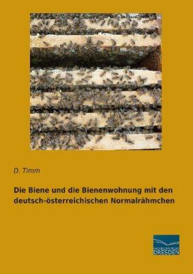 Die Biene und die Bienenwohnung mit den deutsch-österreichischen Normalrähmchen - D. Timm  