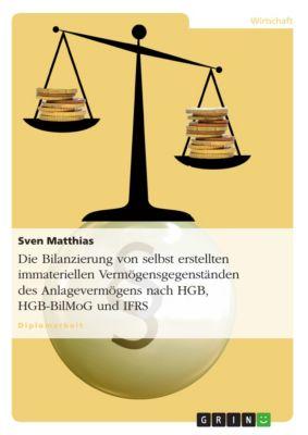 Die Bilanzierung von selbst erstellten immateriellen Vermögensgegenständen des Anlagevermögens nach HGB, HGB-BilMoG und IFRS, Sven Matthias