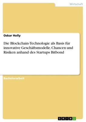 Die Blockchain-Technologie als Basis für innovative Geschäftsmodelle. Chancen und Risiken anhand des Startups Bitbond, Oskar Holly