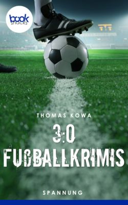 Die booksnacks Kurzgeschichten Reihe: 3:0 Fußballkrimis (Kurzgeschichten, Spannung), Thomas Kowa