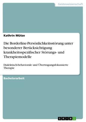 Die Borderline-Persönlichkeitsstörung unter besonderer Berücksichtigung krankheitsspezifischer Störungs- und Therapiemodelle, Kathrin Mütze