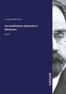 Die buddhistische Spätantike in Mittelasien - Albert von Le Coq |