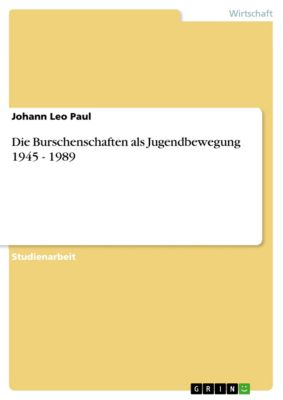 Die Burschenschaften als Jugendbewegung 1945 - 1989, Johann Leo Paul