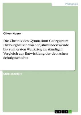 Die Chronik des Gymnasium Georgianum Hildburghausen von der Jahrhundertwende  bis zum ersten Weltkrieg im ständigen Vergleich zur Entwicklung der deutschen Schulgeschichte, Oliver Hoyer