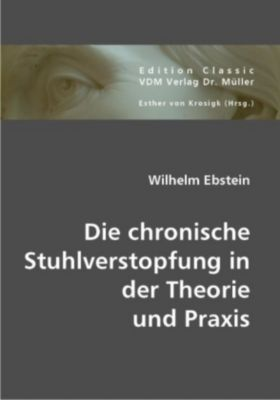 Die chronische Stuhlverstopfung in der Theorie und Praxis, Wilhelm Ebstein