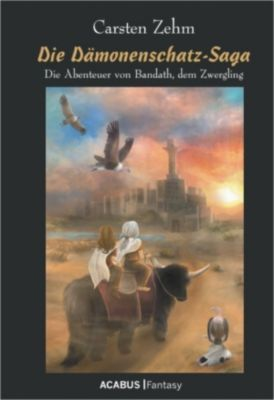 Die Dämonenschatz-Saga. Die Abenteuer von Bandath, dem Zwergling, Carsten Zehm