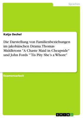 Die Darstellung von Familienbeziehungen im jakobäischen Drama. Thomas Middletons A Chaste Maid in Cheapside und John Fords 'Tis Pity She's a Whore, Katja Oechel