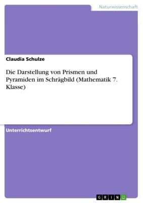 Die Darstellung von Prismen und Pyramiden im Schrägbild (Mathematik 7. Klasse), Claudia Schulze
