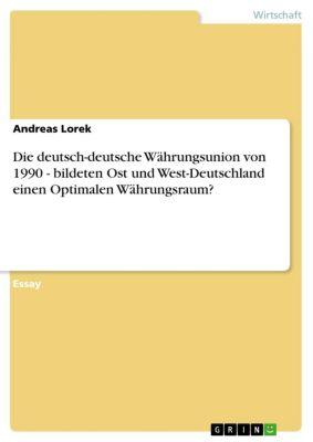 Die deutsch-deutsche Währungsunion von 1990 - bildeten Ost und West-Deutschland einen Optimalen Währungsraum?, Andreas Lorek
