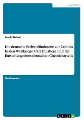 Die deutsche Farbstoffindustrie zur Zeit des Ersten Weltkriegs. Carl Duisberg und die Entstehung eines deutschen Chemiekartells, Frank Walzel