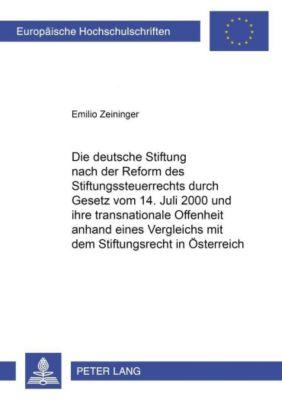 Die deutsche Stiftung nach der Reform des Stiftungssteuerrechts durch Gesetz vom 14. Juli 2000 und ihre transnationale Offenheit anhand eines Vergleichs mit dem Stiftungsrecht in Österreich, Emilio Zeininger