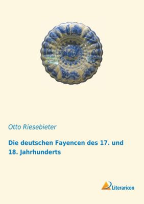 Die deutschen Fayencen des 17. und 18. Jahrhunderts - Otto Riesebieter |