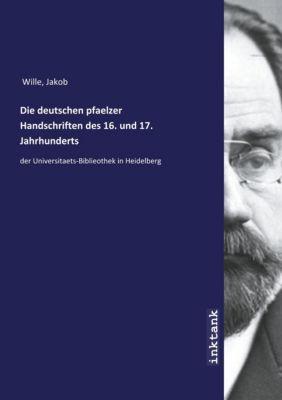 Die deutschen pfaelzer Handschriften des 16. und 17. Jahrhunderts - Jakob Wille |