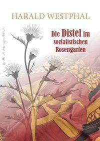 Die Distel im sozialistischen Rosengarten - Harald Westphal |
