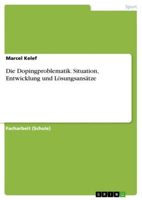 Die Dopingproblematik. Situation, Entwicklung und Lösungsansätze, Marcel Kelef