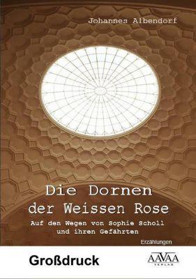 Die Dornen der Weissen Rose - Großdruck, Johannes Albendorf