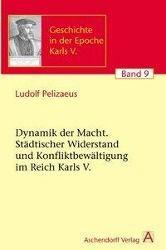Die Dynamik der Macht. Städtischer Widerstand und Konfliktbewältigung im Reich Karls V., Ludolf Pelizaeus
