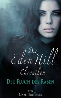 Die Eden Hill Chroniken: Die Eden Hill Chroniken - Der Fluch des Raben, Renate Blieberger