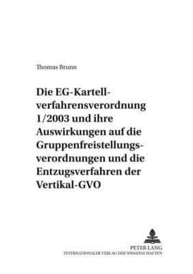 Die EG-Kartellverfahrensverordnung 1/2003 und ihre Auswirkungen auf die Gruppenfreistellungsverordnungen und die Entzugsverfahren der Vertikal-GVO, Thomas Brunn