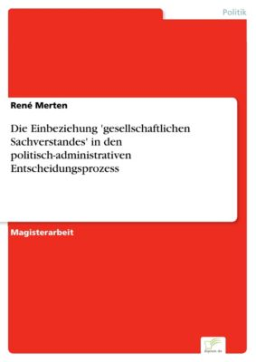 Die Einbeziehung 'gesellschaftlichen Sachverstandes' in den politisch-administrativen Entscheidungsprozess, René Merten