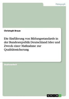 Die Einführung von Bildungsstandards in der Bundesrepublik Deutschland. Idee und Zweck einer Maßnahme zur Qualitätssicherung, Christoph Braun