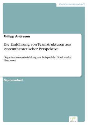 Die Einführung von Teamstrukturen aus systemtheoretischer Perspektive, Philipp Andresen