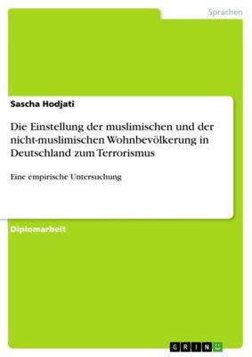 Die Einstellung der muslimischen und der nicht-muslimischen Wohnbevölkerung in Deutschland zum Terrorismus, Sascha Hodjati
