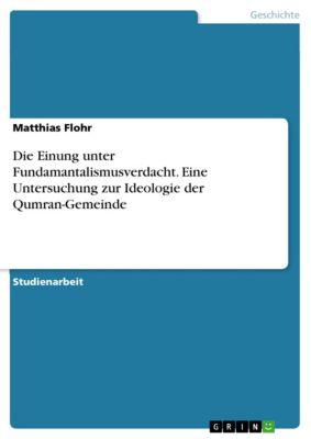 Die Einung unter Fundamantalismusverdacht. Eine Untersuchung zur Ideologie der Qumran-Gemeinde, Matthias Flohr
