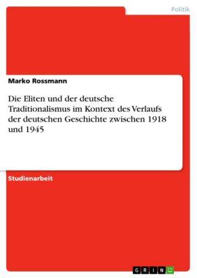 Die Eliten und der deutsche Traditionalismus im Kontext des Verlaufs der deutschen Geschichte zwischen 1918 und 1945, Marko Rossmann